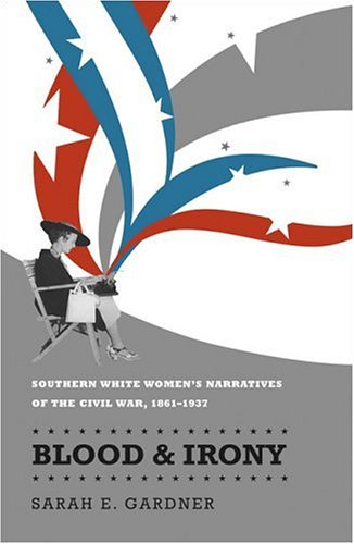 Blood & Irony: Southern White Women's Narratives of the Civil War, 1861-1937 9780807828182