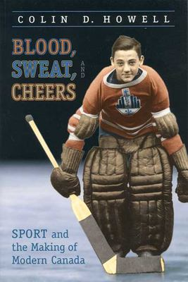Blood, Sweat, and Cheers: Sport and the Making of Modern Canada 9780802082480