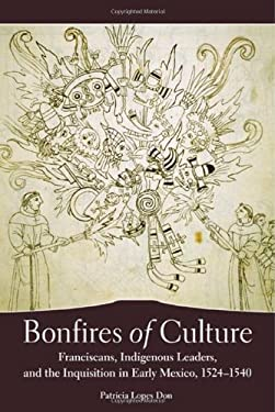 Bonfires of Culture: Franciscans, Indigenous Leaders, and the Inquisition in Early Mexico, 1524-1540 9780806140490