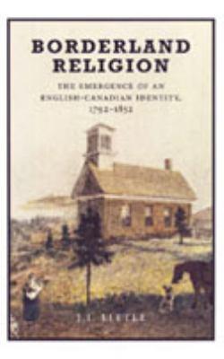 Borderland Religion: The Emergence of an English-Canadian Identity, 1792-1852 9780802086716