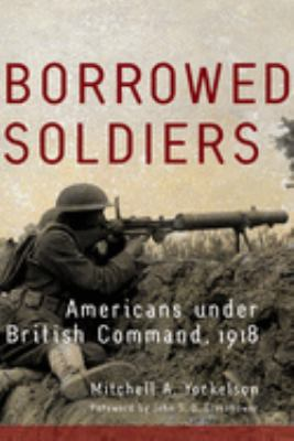Borrowed Soldiers: Americans Under British Command, 1918 9780806139197