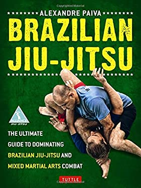 Brazilian Jiu-Jitsu: The Ultimate Guide to Brazilian Jiu-Jitsu and Mixed Martial Arts Combat 9780804842754