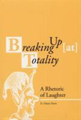 Breaking Up (At) Totality: A Rhetoric of Laughter 9780809322299