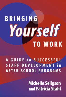 Bringing Yourself to Work: A Guide to Successful Staff Development in After-School Programs 9780807744260