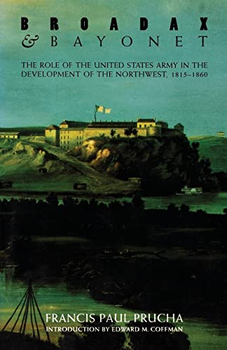 Broadax and Bayonet: The Role of the United States Army in the Development of the Northwest, 1815-1860 9780803251519
