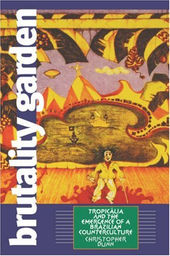 Brutality Garden: Tropicalia and the Emergence of a Brazilian Counterculture 9780807849767