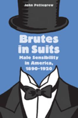 Brutes in Suits: Male Sensibility in America, 1890-1920 9780801886034