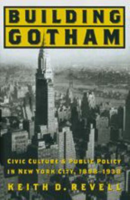 Building Gotham: Civic Culture and Public Policy in New York City, 1898-1938 9780801882067