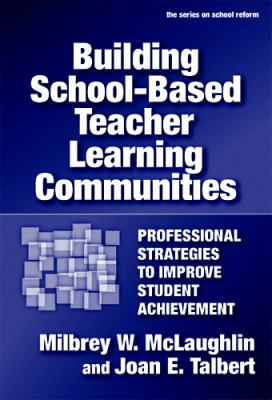 Building School-Based Teacher Learning Communities: Professional Strategies to Improve Student Achievement 9780807746790