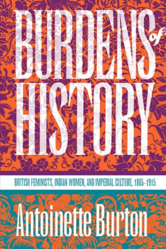 Burdens of History: British Feminists, Indian Women, and Imperial Culture, 1865-1915 9780807844717