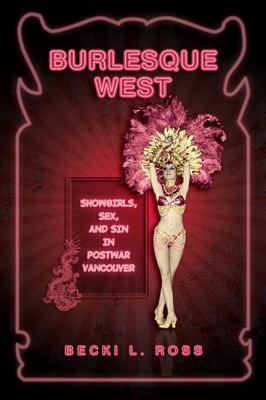 Burlesque West: Showgirls, Sex, and Sin in Postwar Vancouver 9780802096463