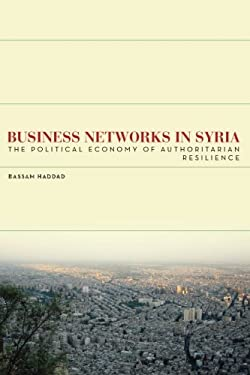 Business Networks in Syria: The Political Economy of Authoritarian Resilience 9780804785068