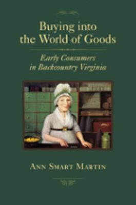 Buying Into the World of Goods: Early Consumers in Backcountry Virginia 9780801898266