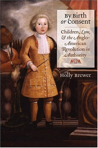 By Birth or Consent: Children, Law, and the Anglo-American Revolution in Authority 9780807829509
