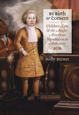 By Birth or Consent: Children, Law, and the Anglo-American Revolution in Authority 9780807858325
