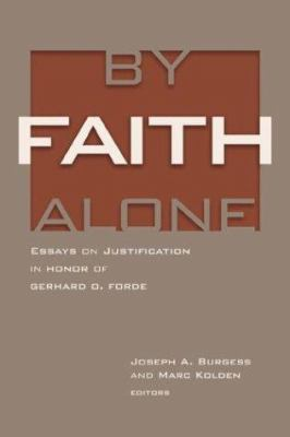 By Faith Alone: Essays on Justification in Honor of Gerhard O. Forde 9780802841360