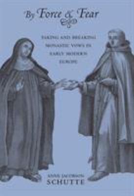 By Force and Fear: Taking and Breaking Monastic Vows in Early Modern Europe 9780801449772