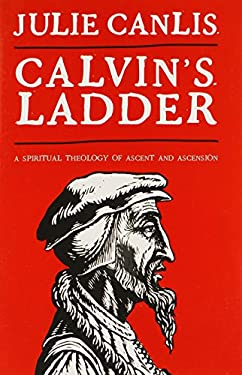 Calvin's Ladder: A Spiritual Theology of Ascent and Ascension 9780802864499