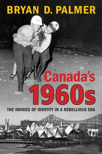 Canada's 1960s: The Ironies of Identity in a Rebellious Era 9780802096593