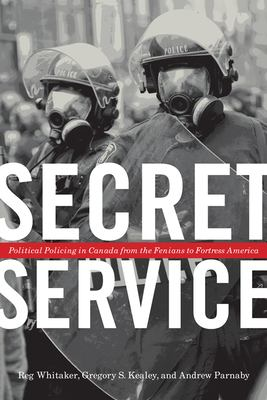 Secret Service: Political Policing in Canada from the Fenians to Fortress America 9780802078018