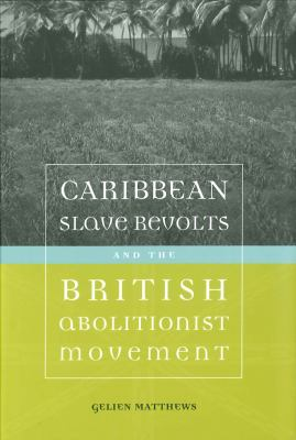 Caribbean Slave Revolts and the British Abolitionist Movement 9780807131312