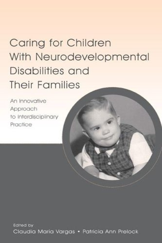 Caring for Children with Neurodevelopmental Disabilities and Their Families: An Innovative Approach to Interdisciplinary Practice 9780805844771
