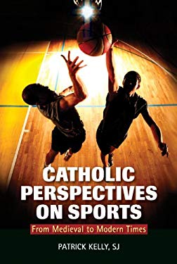 Catholic Perspectives on Sports: From Medieval to Modern Times 9780809147953