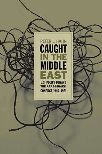 Caught in the Middle East: U.S. Policy Toward the Arab-Israeli Conflict, 1945-1961 9780807857007