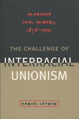 Challenge of Interracial Unionism: Alabama Coal Miners, 1878-1921 9780807823774