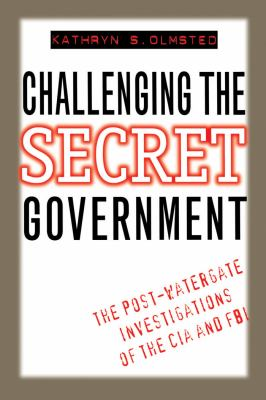 Challenging the Secret Government: The Post-Watergate Investigations of the CIA and FBI 9780807845622