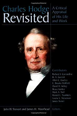 Charles Hodge Revisited: A Critical Appraisal of His Life and Work 9780802847508