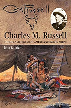 Charles M. Russell: The Life and Legend of America's Cowboy Artist 9780806134956