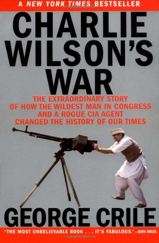 Charlie Wilson's War: The Extraordinary Story of How the Wildest Man in Congress and a Rogue CIA Agent Changed the History of Our Times 9780802141248