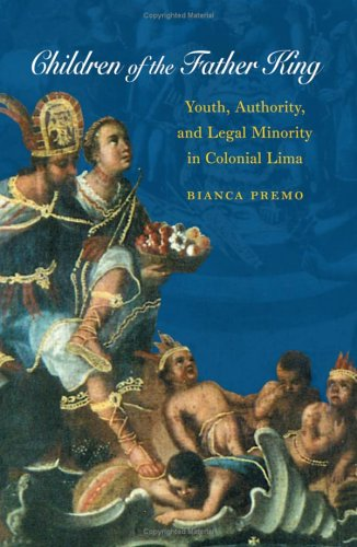 Children of the Father King: Youth, Authority, & Legal Minority in Colonial Lima 9780807856192