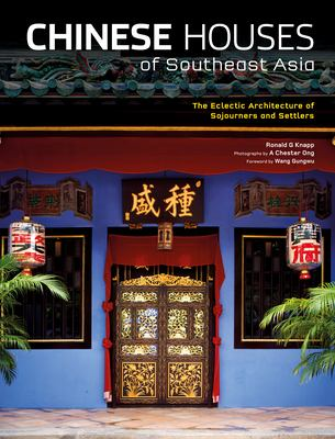 Chinese Houses of Southeast Asia: The Eclectic Architecture of Sojourners and Settlers 9780804839563