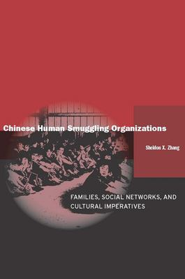 Chinese Human Smuggling Organizations: Families, Social Networks, and Cultural Imperatives 9780804757416