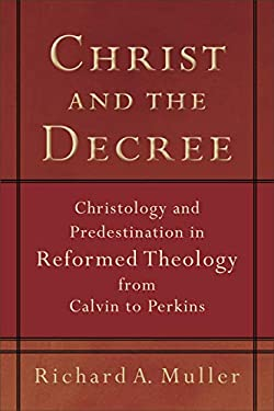 Christ and the Decree: Christology and Predestination in Reformed Theology from Calvin to Perkins 9780801036101