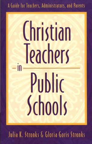 Christian Teachers in Public Schools: A Guide for Teachers, Administrators, and Parents 9780801058448