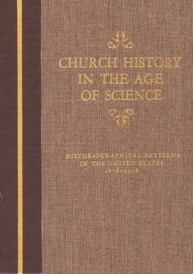 Church History in the Age of Science: Historiographical Patterns in the United States, 1876-1918 9780809316205
