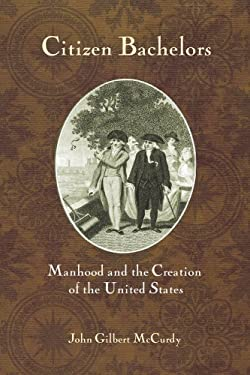 Citizen Bachelors: Manhood and the Creation of the United States 9780801447884