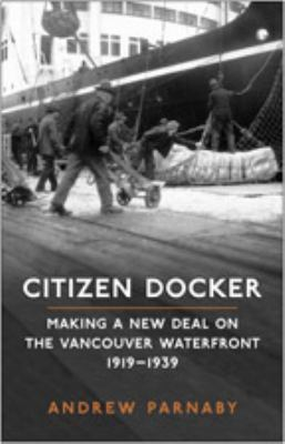 Citizen Docker: Making a New Deal on the Vancouver Waterfront, 1919-1939 9780802090560