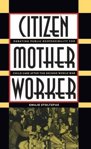 Citizen, Mother, Worker: Debating Public Responsibility for Child Care After the Second World War 9780807828120