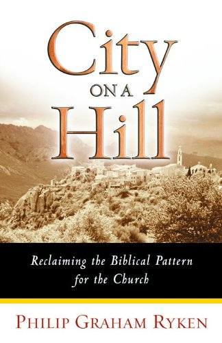 City on a Hill: Reclaiming the Biblical Pattern for the Church in the 21st Century 9780802441997