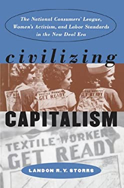 Civilizing Capitalism: The National Consumers' League, Women's Activism, and Labor Standards in the New Deal Era 9780807825273