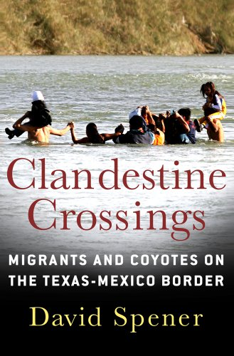 Clandestine Crossings: Migrants and Coyotes on the Texas-Mexico Border 9780801447495