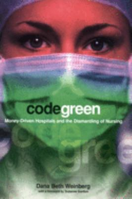 Code Green: Money-Driven Hospitals and the Dismantling of Nursing 9780801489198