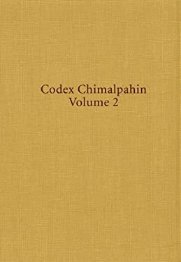Codex Chimalpahin: Society and Politics in Mexico Tenochtitlan, Tlatelolco, Texcoco, Culhuacan, and Other Nahua Altepetl in Central Mexic - 2nd Edition