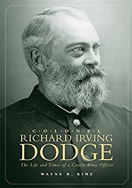 Colonel Richard Irving Dodge: The Life and Times of a Career Army Officer 9780806137094