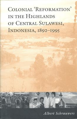 Colonial 'Reformation' in the Highlands of Central Sulawesi Indonesia,1892-1995