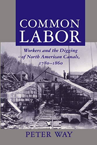 Common Labor: Workers and the Digging of North American Canals, 1780-1860 9780801855221